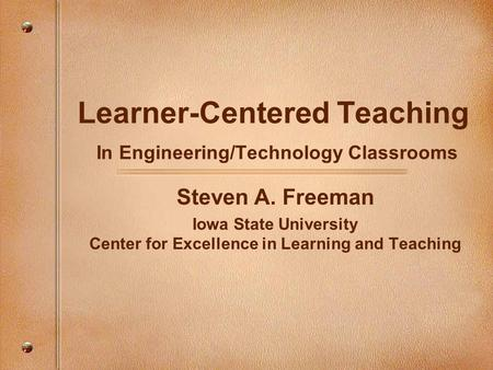 Learner-Centered Teaching In Engineering/Technology Classrooms Steven A. Freeman Iowa State University Center for Excellence in Learning and Teaching.