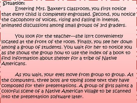 Situation: Entering Mrs. Baxter's classroom, you first notice that every child is completely engrossed. Second, you notice the cacophony of voices, rising.