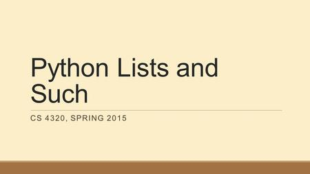 Python Lists and Such CS 4320, SPRING 2015. List Functions len(s) is the length of list s s + t is the concatenation of lists s and t s.append(x) adds.
