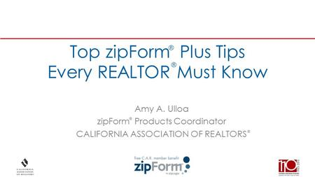 ® Top zipForm Plus Tips Every REALTOR Must Know Amy A. Ulloa zipForm Products Coordinator CALIFORNIA ASSOCIATION OF REALTORS ® ® ®
