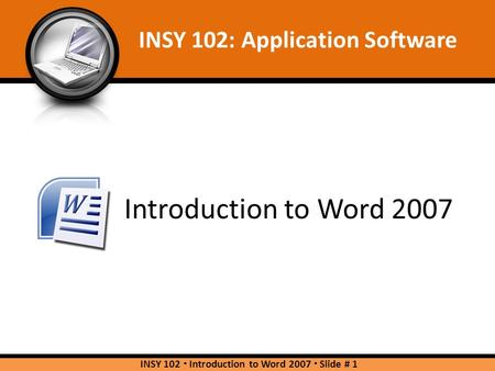 Introduction to Word 2007 INSY 102: Application Software INSY 102  Introduction to Word 2007  Slide # 1.