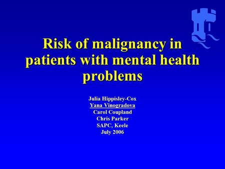 Risk of malignancy in patients with mental health problems Julia Hippisley-Cox Yana Vinogradova Carol Coupland Chris Parker SAPC, Keele July 2006.