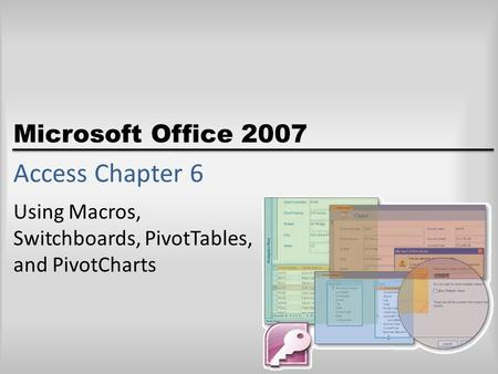 Microsoft Office 2007 Access Chapter 6 Using Macros, Switchboards, PivotTables, and PivotCharts.