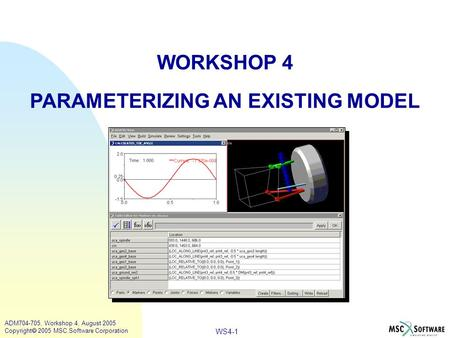 WS4-1 ADM704-705, Workshop 4, August 2005 Copyright  2005 MSC.Software Corporation WORKSHOP 4 PARAMETERIZING AN EXISTING MODEL.