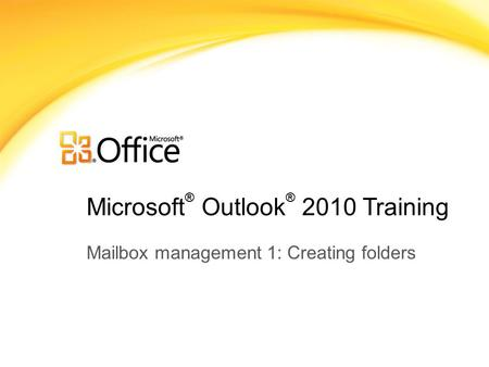 Microsoft ® Outlook ® 2010 Training Mailbox management 1: Creating folders.