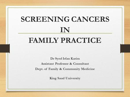 SCREENING CANCERS IN FAMILY PRACTICE Dr Syed Irfan Karim Assistant Professor & Consultant Dept. of Family & Community Medicine King Saud University.