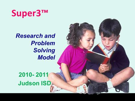 Super3™ Research and Problem Solving Model 2010- 2011 Judson ISD.