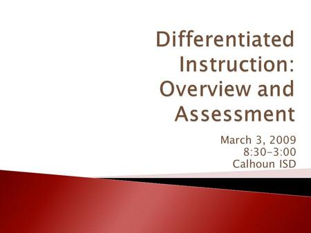 March 3, 2009 8:30-3:00 Calhoun ISD.  Agenda – Day One ◦ Introduction and Overview ◦ Assessment  Agenda – Day Two ◦ Low-Preparation, High-Impact Strategies,