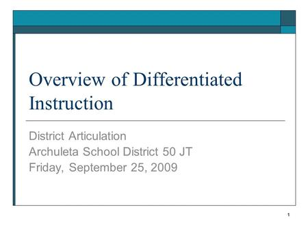 Overview of Differentiated Instruction District Articulation Archuleta School District 50 JT Friday, September 25, 2009 1.