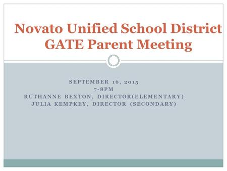 SEPTEMBER 16, 2015 7-8PM RUTHANNE BEXTON, DIRECTOR(ELEMENTARY) JULIA KEMPKEY, DIRECTOR (SECONDARY) Novato Unified School District GATE Parent Meeting.