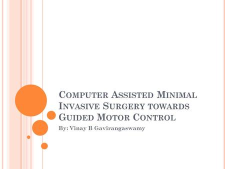 C OMPUTER A SSISTED M INIMAL I NVASIVE S URGERY TOWARDS G UIDED M OTOR C ONTROL By: Vinay B Gavirangaswamy.