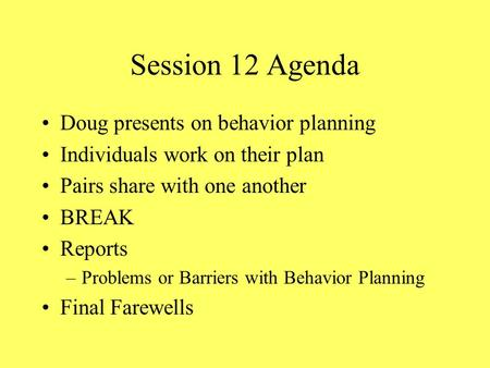 Session 12 Agenda Doug presents on behavior planning Individuals work on their plan Pairs share with one another BREAK Reports –Problems or Barriers with.