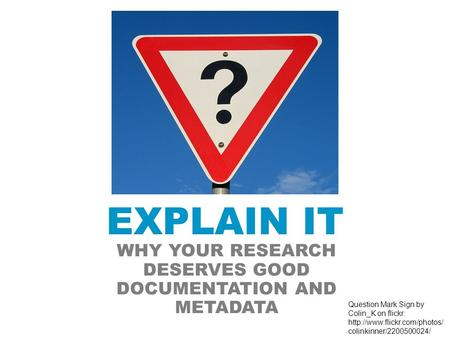 EXPLAIN IT WHY YOUR RESEARCH DESERVES GOOD DOCUMENTATION AND METADATA Question Mark Sign by Colin_K on flickr:  colinkinner/2200500024/