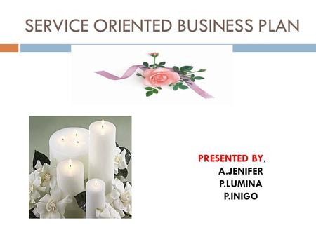 SERVICE ORIENTED BUSINESS PLAN PRESENTED BY, A.JENIFER P.LUMINA P.INIGO.