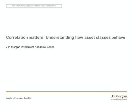 Correlation matters: Understanding how asset classes behave J.P. Morgan Investment Academy Series SM FOR INSTITUTIONAL USE ONLY | NOT FOR PUBLIC DISTRIBUTION.