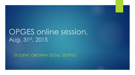 OPGES online session. Aug. 31 st, 2015 STUDENT GROWTH GOAL SETTING.