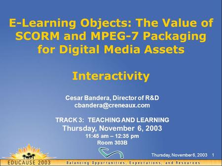 Thursday, November 6, 20031 E-Learning Objects: The Value of SCORM and MPEG-7 Packaging for Digital Media Assets Interactivity Cesar Bandera, Director.