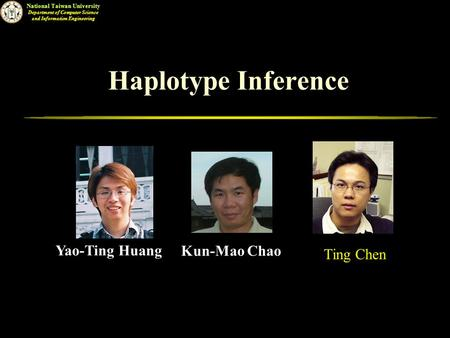 National Taiwan University Department of Computer Science and Information Engineering Haplotype Inference Yao-Ting Huang Kun-Mao Chao.