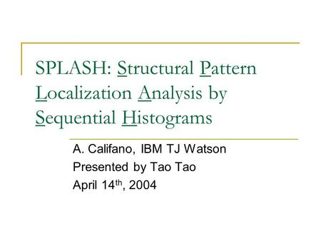 SPLASH: Structural Pattern Localization Analysis by Sequential Histograms A. Califano, IBM TJ Watson Presented by Tao Tao April 14 th, 2004.