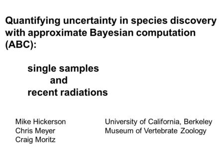Quantifying uncertainty in species discovery with approximate Bayesian computation (ABC): single samples and recent radiations Mike HickersonUniversity.
