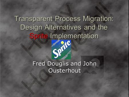 Transparent Process Migration: Design Alternatives and the Sprite Implementation Fred Douglis and John Ousterhout.
