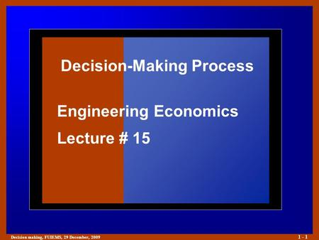 Decision making, FUIEMS, 29 December, 2009 1 - 1 Decision-Making Process Engineering Economics Lecture # 15.