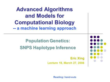 Advanced Algorithms and Models for Computational Biology -- a machine learning approach Population Genetics: SNPS Haplotype Inference Eric Xing Lecture.