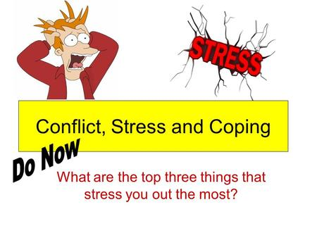Conflict, Stress and Coping What are the top three things that stress you out the most?