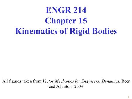 1 All figures taken from Vector Mechanics for Engineers: Dynamics, Beer and Johnston, 2004 ENGR 214 Chapter 15 Kinematics of Rigid Bodies.