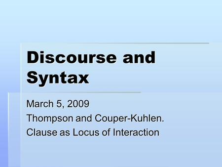 Discourse and Syntax March 5, 2009 Thompson and Couper-Kuhlen. Clause as Locus of Interaction.