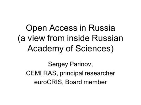 Open Access in Russia (a view from inside Russian Academy of Sciences) Sergey Parinov, CEMI RAS, principal researcher euroCRIS, Board member.