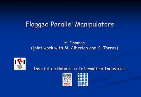 Flagged Parallel Manipulators F. Thomas (joint work with M. Alberich and C. Torras) Institut de Robòtica i Informàtica Industrial Institut de Robòtica.