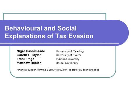 Behavioural and Social Explanations of Tax Evasion Nigar Hashimzade University of Reading Gareth D. Myles University of Exeter Frank Page Indiana University.