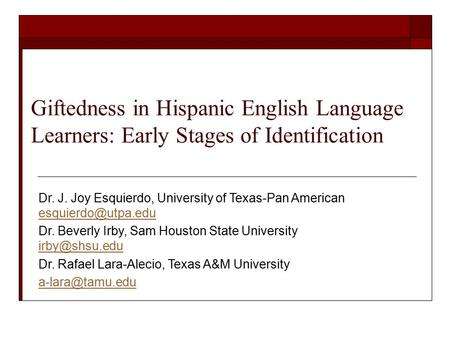 Giftedness in Hispanic English Language Learners: Early Stages of Identification Dr. J. Joy Esquierdo, University of Texas-Pan American