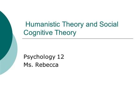 Humanistic Theory and Social Cognitive Theory Psychology 12 Ms. Rebecca.