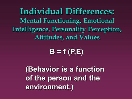 Individual Differences: Mental Functioning, Emotional Intelligence, Personality Perception, Attitudes, and Values B = f (P,E) (Behavior is a function of.