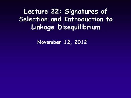 Lecture 22: Signatures of Selection and Introduction to Linkage Disequilibrium November 12, 2012.