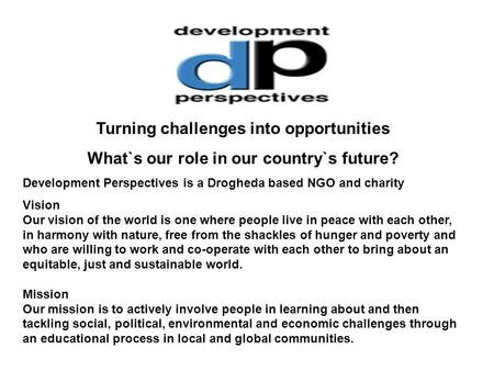 Turning challenges into opportunities What`s our role in our country`s future? Development Perspectives is a Drogheda based NGO and charity Vision Our.