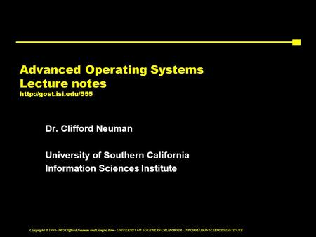 Copyright © 1995-2005 Clifford Neuman and Dongho Kim - UNIVERSITY OF SOUTHERN CALIFORNIA - INFORMATION SCIENCES INSTITUTE Advanced Operating Systems Lecture.
