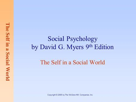 The Self in a Social World Copyright © 2008 by The McGraw-Hill Companies, Inc. Social Psychology by David G. Myers 9 th Edition The Self in a Social World.