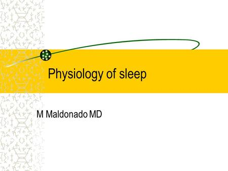 Physiology of sleep M Maldonado MD. Sleep during infancy Neonate can sleep 18 hours during a 24 hour period During the first year of life the sleep period.