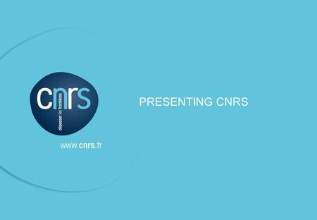 © CNRS / Dircom / March 2013 PRESENTING CNRS. © CNRS / Dircom / March 2013 P. 01 ● I CNRS is a scientific and technological public organization under.