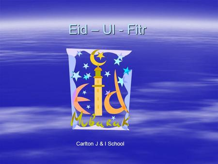 Eid – Ul - Fitr Carlton J & I School. Ramadan ends with a celebration called Eid – Ul- Fitr (the Festival of Fast Breaking). The festival begins when.