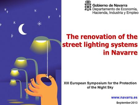 September 2013 www.navarra.es The renovation of the street lighting systems in Navarre XIII European Symposium for the Protection of the Night Sky.