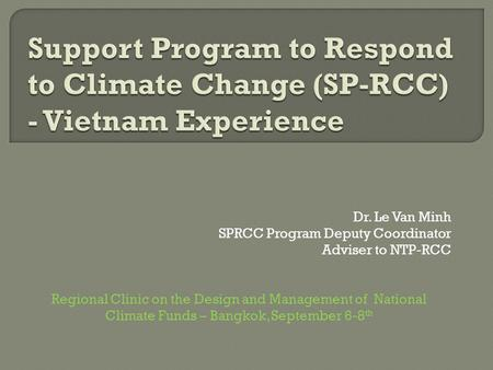 Dr. Le Van Minh SPRCC Program Deputy Coordinator Adviser to NTP-RCC Regional Clinic on the Design and Management of National Climate Funds – Bangkok, September.
