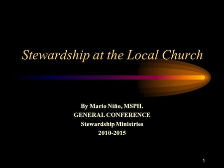 1 Stewardship at the Local Church By Mario Niño, MSPH. GENERAL CONFERENCE Stewardship Ministries 2010-2015.