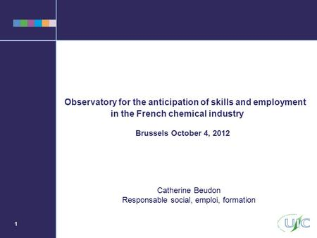 1 Observatory for the anticipation of skills and employment in the French chemical industry Brussels October 4, 2012 Catherine Beudon Responsable social,