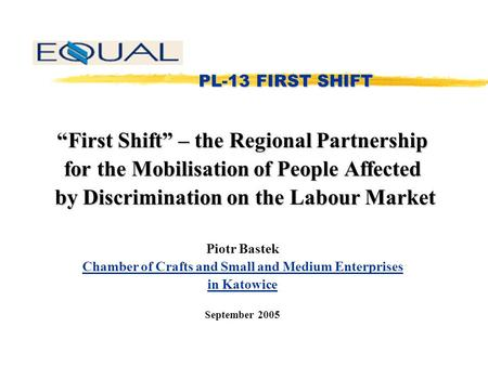 "PL-13 FIRST SHIFT PL-13 FIRST SHIFT ""First Shift"" – the Regional Partnership for the Mobilisation of People Affected by Discrimination on the Labour Market."