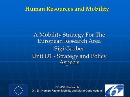 EC -DG Research Dir. D : Human Factor, Mobility and Marie Curie Actions Human Resources and Mobility A Mobility Strategy For The European Research Area.