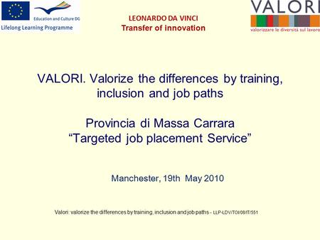 "VALORI. Valorize the differences by training, inclusion and job paths Provincia di Massa Carrara ""Targeted job placement Service"" Manchester, 19th May."